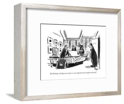 """""""Ah, Harding?perhaps you can give us some input from the straight community."""" - New Yorker Cartoon-Lee Lorenz-Framed Premium Giclee Print"""