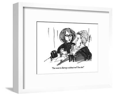 """""""You went to Barneys without me?  You slut!"""" - New Yorker Cartoon-Michael Crawford-Framed Premium Giclee Print"""