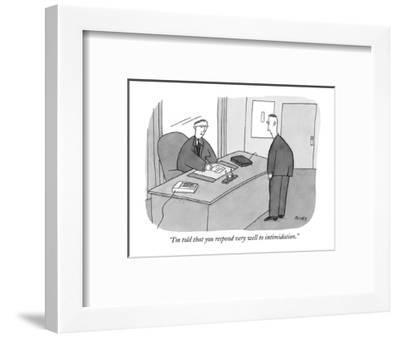 """I'm told that you respond very well to intimidation."" - New Yorker Cartoon-Peter C. Vey-Framed Premium Giclee Print"