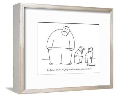"""""""It's Lamar, Senator, he's going to take our attack ads door to door."""" - New Yorker Cartoon-Charles Barsotti-Framed Premium Giclee Print"""