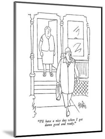 """I'll have a nice day when I get damn good and ready."" - New Yorker Cartoon-George Price-Mounted Premium Giclee Print"