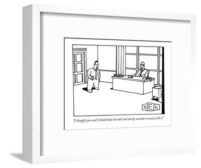 """""""I thought you said I should take the ball and slowly meander around with it."""" - New Yorker Cartoon-Bruce Eric Kaplan-Framed Premium Giclee Print"""