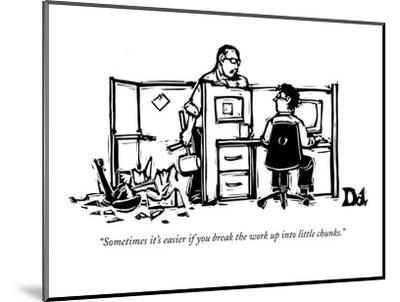 """Sometimes it's easier if you break the work up into little chunks."" - New Yorker Cartoon-Drew Dernavich-Mounted Premium Giclee Print"