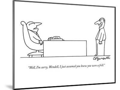 """""""Well, I'm sorry, Wendell, I just assumed you knew you were a frill."""" - New Yorker Cartoon-Charles Barsotti-Mounted Premium Giclee Print"""