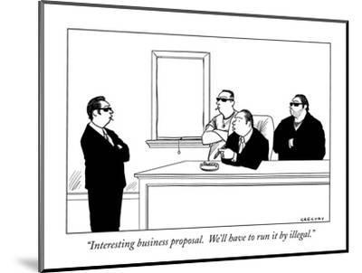 """Interesting business proposal.  We'll have to run it by illegal."" - New Yorker Cartoon-Alex Gregory-Mounted Premium Giclee Print"