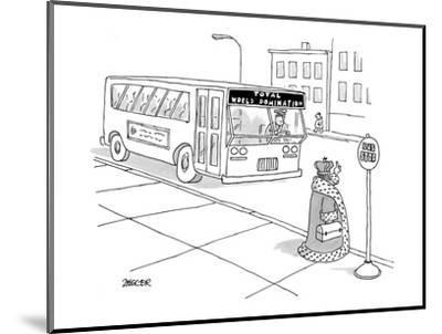 King waiting at bus stop for bus with destination: Total World Domination. - New Yorker Cartoon-Jack Ziegler-Mounted Premium Giclee Print