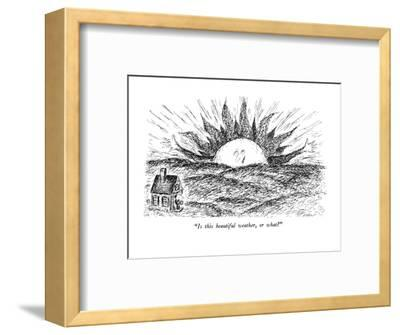 """""""Is this beautiful weather, or what?"""" - New Yorker Cartoon-Edward Koren-Framed Premium Giclee Print"""