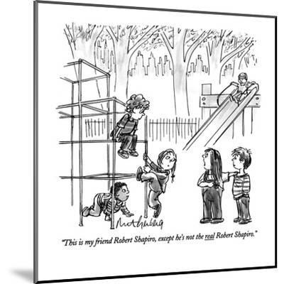 """This is my friend Robert Shapiro, except he's not the real Robert Shapiro?"" - New Yorker Cartoon-Mort Gerberg-Mounted Premium Giclee Print"