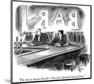 """""""I'm not a mean drunk—I'm just damned insensitive."""" - New Yorker Cartoon-Frank Cotham-Mounted Premium Giclee Print"""
