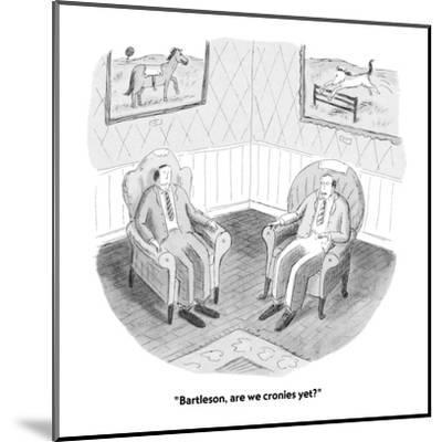 """""""Bartleson, are we cronies yet?"""" - New Yorker Cartoon-Roz Chast-Mounted Premium Giclee Print"""