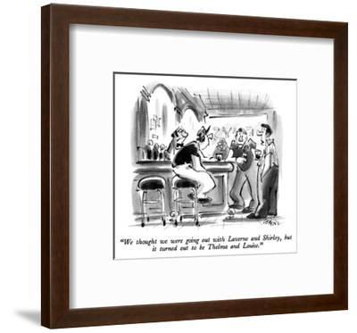 """""""We thought we were going out with Laverne and Shirley, but it turned out …"""" - New Yorker Cartoon-Lee Lorenz-Framed Premium Giclee Print"""