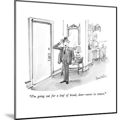 """""""I'm going out for a loaf of bread,  dear?never to return."""" - New Yorker Cartoon-Dana Fradon-Mounted Premium Giclee Print"""