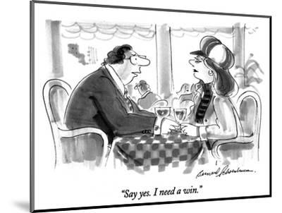 """Say yes.  I need a win."" - New Yorker Cartoon-Bernard Schoenbaum-Mounted Premium Giclee Print"