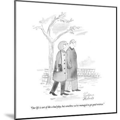 """Our life is sort of like a bad play, but somehow we've managed to get goo?"" - New Yorker Cartoon-Victoria Roberts-Mounted Premium Giclee Print"