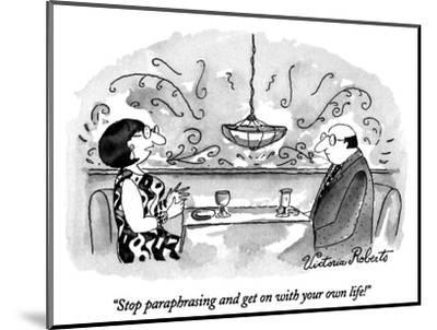 """""""Stop paraphrasing and get on with your own life!"""" - New Yorker Cartoon-Victoria Roberts-Mounted Premium Giclee Print"""