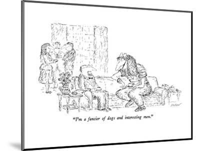 """I'm a fancier of dogs and interesting men."" - New Yorker Cartoon-Edward Koren-Mounted Premium Giclee Print"