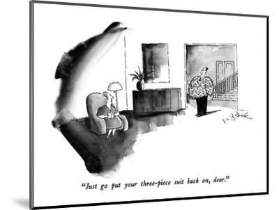 """""""Just go put your three-piece suit back on, dear."""" - New Yorker Cartoon-W.B. Park-Mounted Premium Giclee Print"""