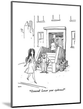"""Osmond!  Lower your eyebrows!"" - New Yorker Cartoon-George Booth-Mounted Premium Giclee Print"
