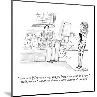 """""""You know, if I wrote all day, and you brought me meals on a tray, I could?"""" - New Yorker Cartoon-Victoria Roberts-Mounted Premium Giclee Print"""