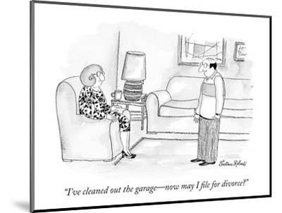"""""""I've cleaned out the garage?now may I file for divorce?"""" - New Yorker Cartoon-Victoria Roberts-Mounted Premium Giclee Print"""