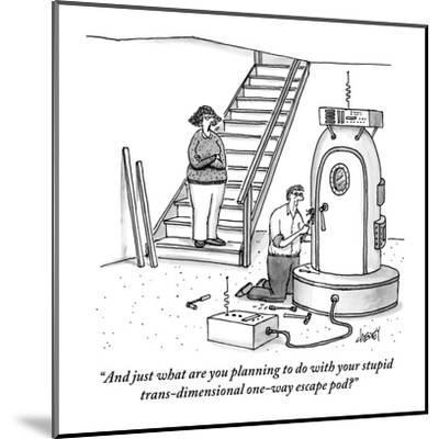 """And just what are you planning to do with your stupid trans-dimensional o?"" - New Yorker Cartoon-Tom Cheney-Mounted Premium Giclee Print"