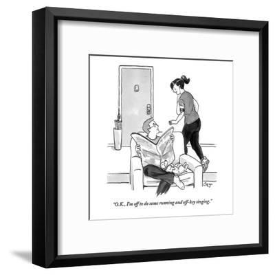 """O.K., I'm off to do some running and off-key singing."" - New Yorker Cartoon-Carolita Johnson-Framed Premium Giclee Print"