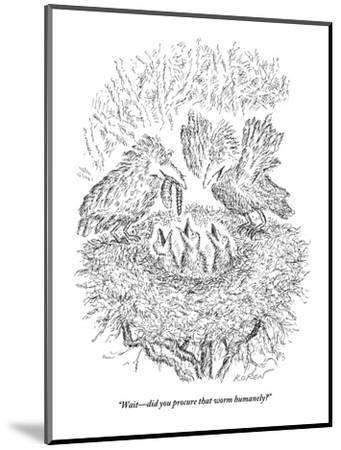 """Wait?did you procure that worm humanely?"" - New Yorker Cartoon-Edward Koren-Mounted Premium Giclee Print"