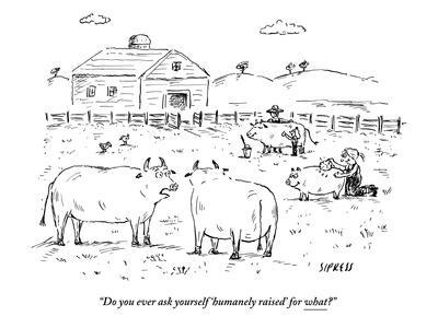 """""""Do you ever ask yourself 'humanely raised' for what?"""" - New Yorker Cartoon-David Sipress-Framed Premium Giclee Print"""