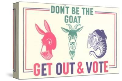 Don't Be the Goat, Vote--Stretched Canvas Print