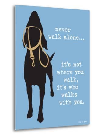 Never Walk Alone-Dog is Good-Metal Print