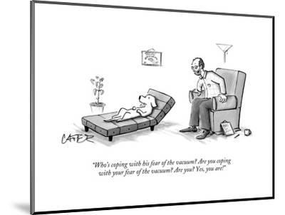 """""""Who's coping with his fear of the vacuum? Are you coping with your fear o?"""" - New Yorker Cartoon-Chris Cater-Mounted Premium Giclee Print"""