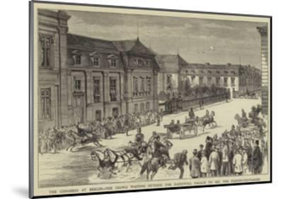 The Congress at Berlin, the Crowd Waiting Outside the Radziwill Palace to See the Plenipotentiaries--Mounted Giclee Print