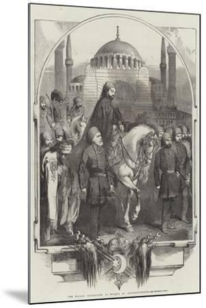 The Sultan Proceeding to Mosque, at Constantinople--Mounted Giclee Print