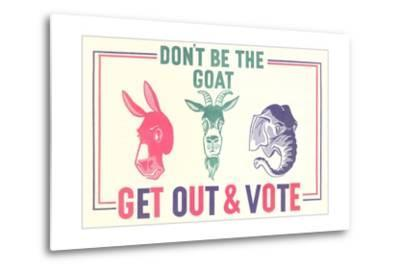 Don't Be the Goat, Vote--Metal Print
