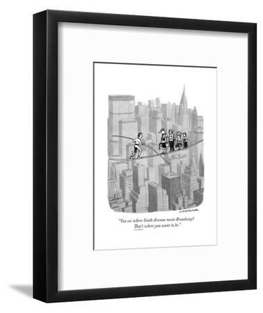 """""""You see where Sixth Avenue meets Broadway? That's where you want to be."""" - New Yorker Cartoon-Joe Dator-Framed Premium Giclee Print"""