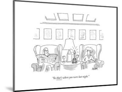 """So that's where you were last night."" - New Yorker Cartoon--Mounted Premium Giclee Print"