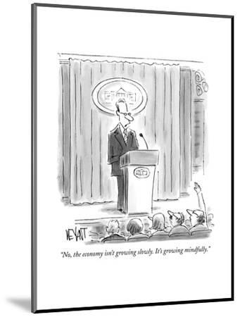 """No, the economy isn't growing slowly. It's growing mindfully."" - New Yorker Cartoon--Mounted Premium Giclee Print"