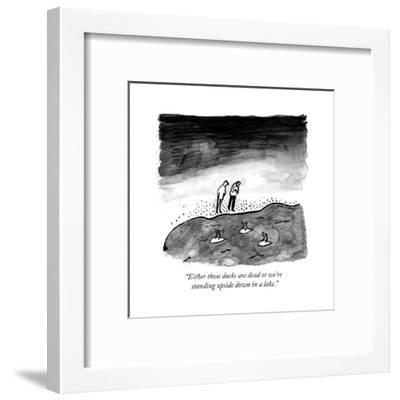 """""""Either those ducks are dead or we're standing upside down in a lake."""" - New Yorker Cartoon-Liana Finck-Framed Premium Giclee Print"""