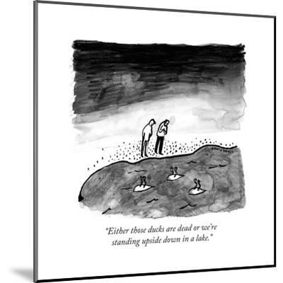"""""""Either those ducks are dead or we're standing upside down in a lake."""" - New Yorker Cartoon-Liana Finck-Mounted Premium Giclee Print"""