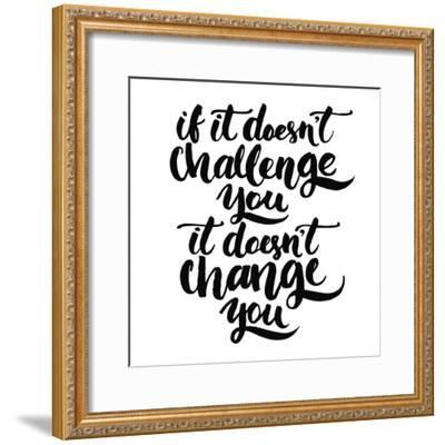 If it Doesn't Challenge You, it Doesn't Change You. Motivational Quote, Vector Lettering Poster. Bl-kotoko-Framed Premium Giclee Print