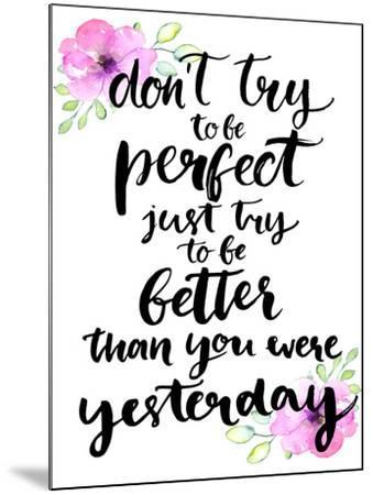 Don't Try to Be Perfect, Just Try to Be Better than You Were Yesterday - Inspirational Handwritten-kotoko-Mounted Art Print