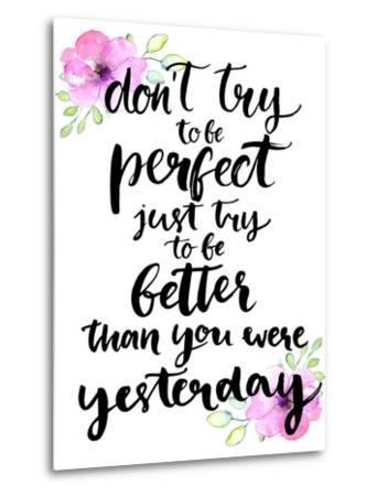 Don't Try to Be Perfect, Just Try to Be Better than You Were Yesterday - Inspirational Handwritten-kotoko-Metal Print