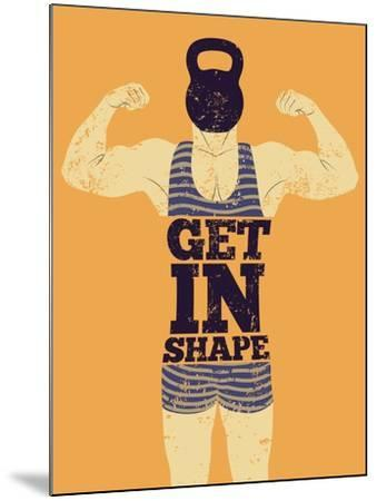 Get in Shape. Typographic Gym Phrase Vintage Grunge Poster Design with Strong Man. Retro Vector Ill-ZOO BY-Mounted Art Print