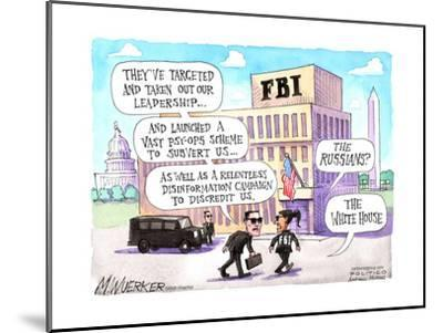 FBI. They've targeted and taken out our leadership …. The Russians? The White House.-Matt Wuerker-Mounted Art Print
