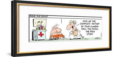 Frank & Ernest - M.D.  Give me the complete history of your lumbar pain.  You know, the back story.-Bob and Tom Thaves-Framed Art Print