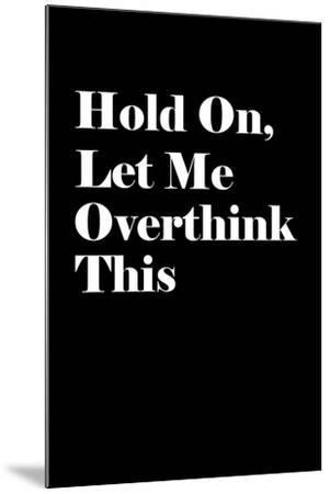 Let Me Overthink This--Mounted Art Print