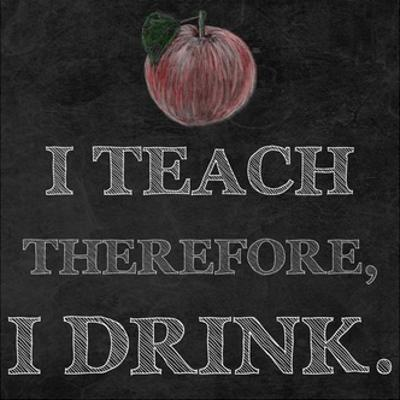 I Teach Therefore, I Drink. - black background by Veruca Salt