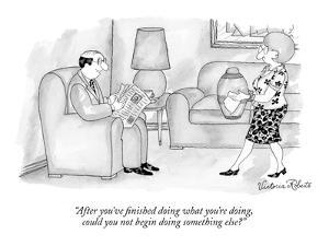 """After you've finished doing what you're doing, could you not begin doing ?"" - New Yorker Cartoon by Victoria Roberts"