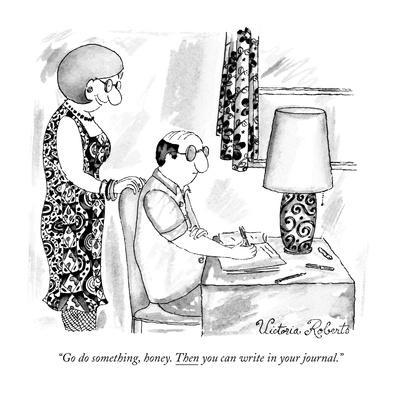 """Go do something, honey. Then you can write in your journal."" - New Yorker Cartoon"