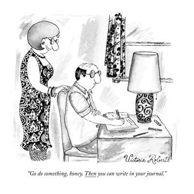 """Go do something, honey. Then you can write in your journal."" - New Yorker Cartoon by Victoria Roberts"